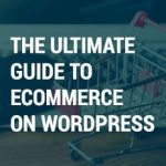THE ULTIMATE GUIDE TO ECOMMERCE ON WORDPRESS